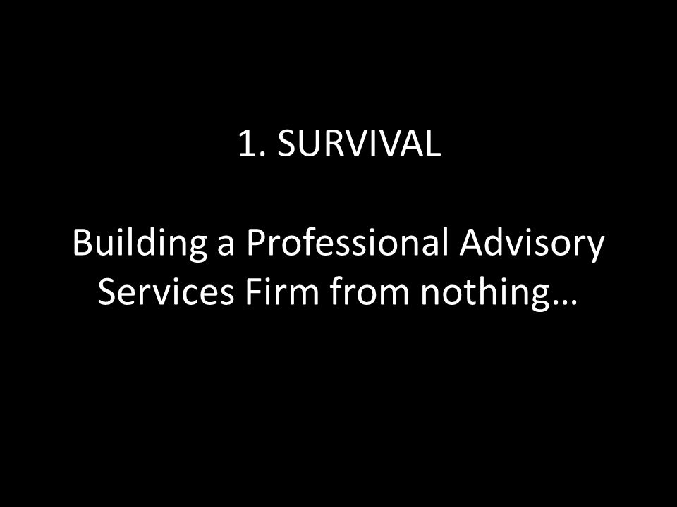 1. SURVIVAL Building a Professional Advisory Services Firm from nothing…