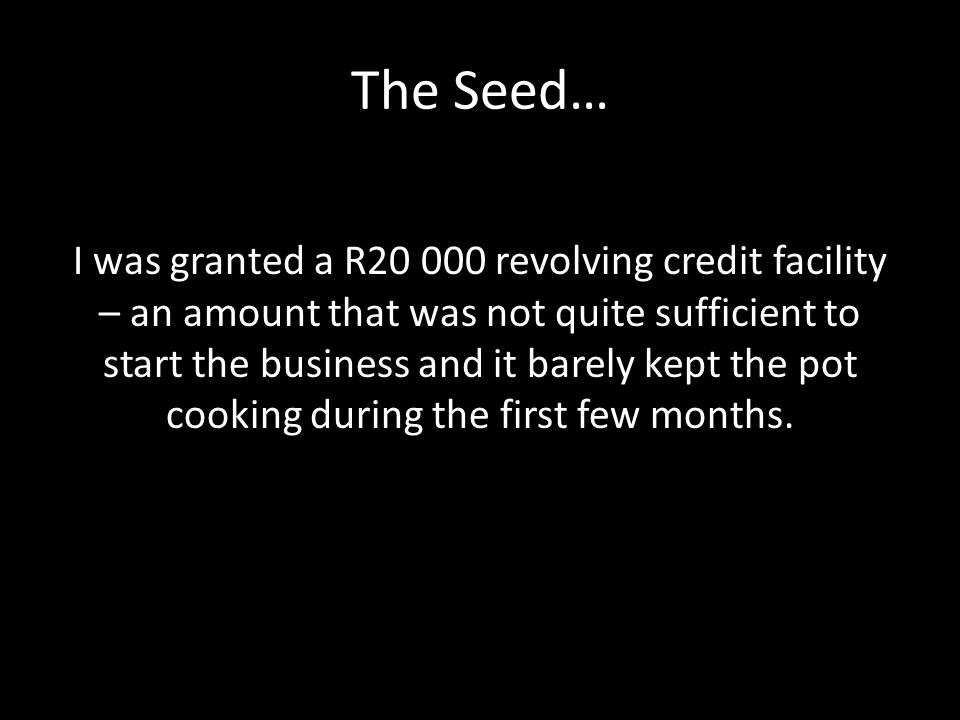 The Seed… I was granted a R20 000 revolving credit facility – an amount that was not quite sufficient to start the business and it barely kept the pot cooking during the first few months.
