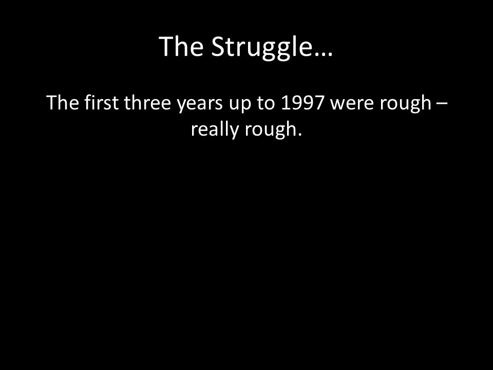 The Struggle… The first three years up to 1997 were rough – really rough.