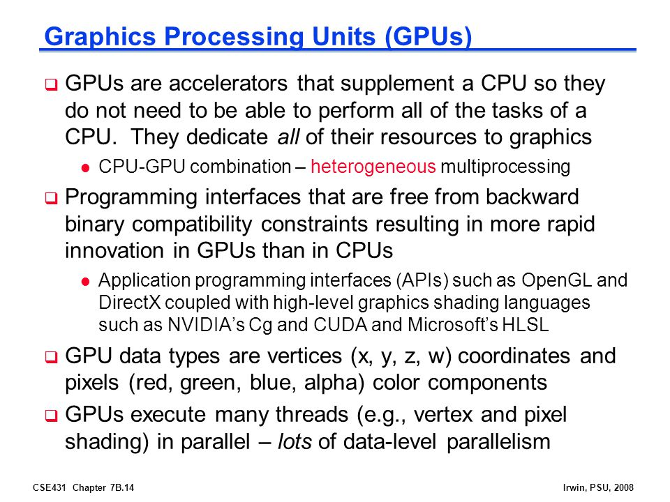 CSE431 Chapter 7B.14Irwin, PSU, 2008 Graphics Processing Units (GPUs)  GPUs are accelerators that supplement a CPU so they do not need to be able to