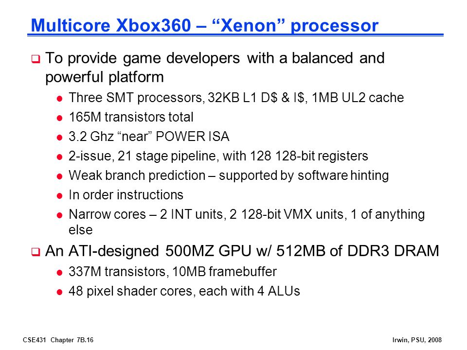 "CSE431 Chapter 7B.16Irwin, PSU, 2008 Multicore Xbox360 – ""Xenon"" processor  To provide game developers with a balanced and powerful platform l Three"