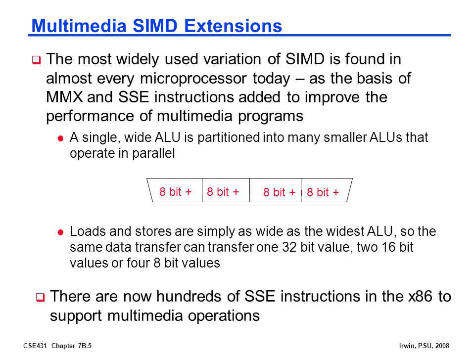 CSE431 Chapter 7B.5Irwin, PSU, 2008 Multimedia SIMD Extensions  The most widely used variation of SIMD is found in almost every microprocessor today