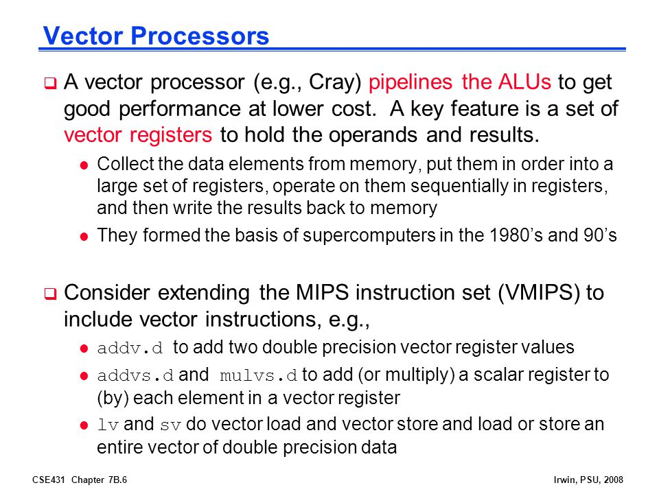 CSE431 Chapter 7B.6Irwin, PSU, 2008 Vector Processors  A vector processor (e.g., Cray) pipelines the ALUs to get good performance at lower cost. A ke
