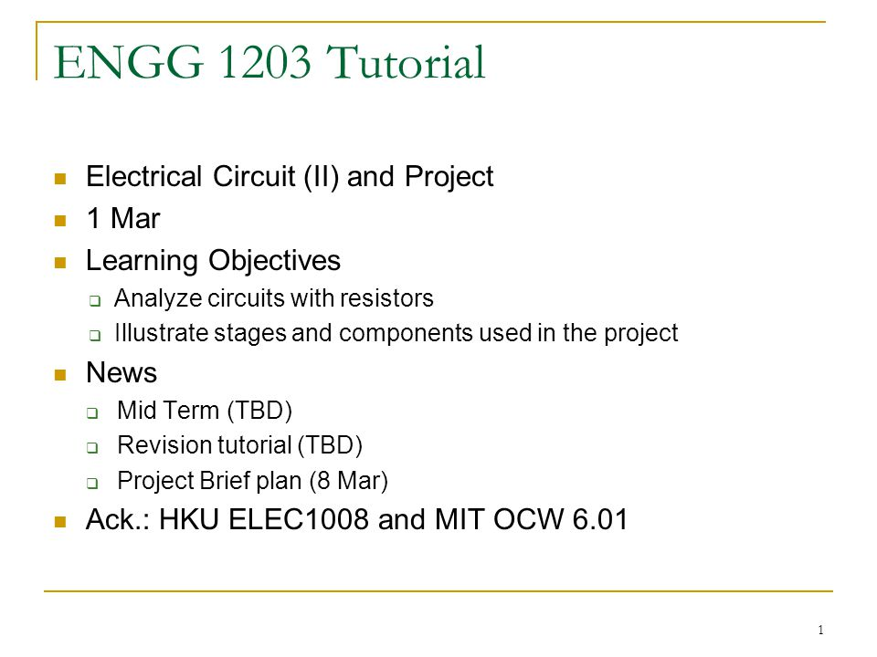 1 ENGG 1203 Tutorial Electrical Circuit (II) and Project 1 Mar Learning Objectives  Analyze circuits with resistors  Illustrate stages and components used in the project News  Mid Term (TBD)  Revision tutorial (TBD)  Project Brief plan (8 Mar) Ack.: HKU ELEC1008 and MIT OCW 6.01