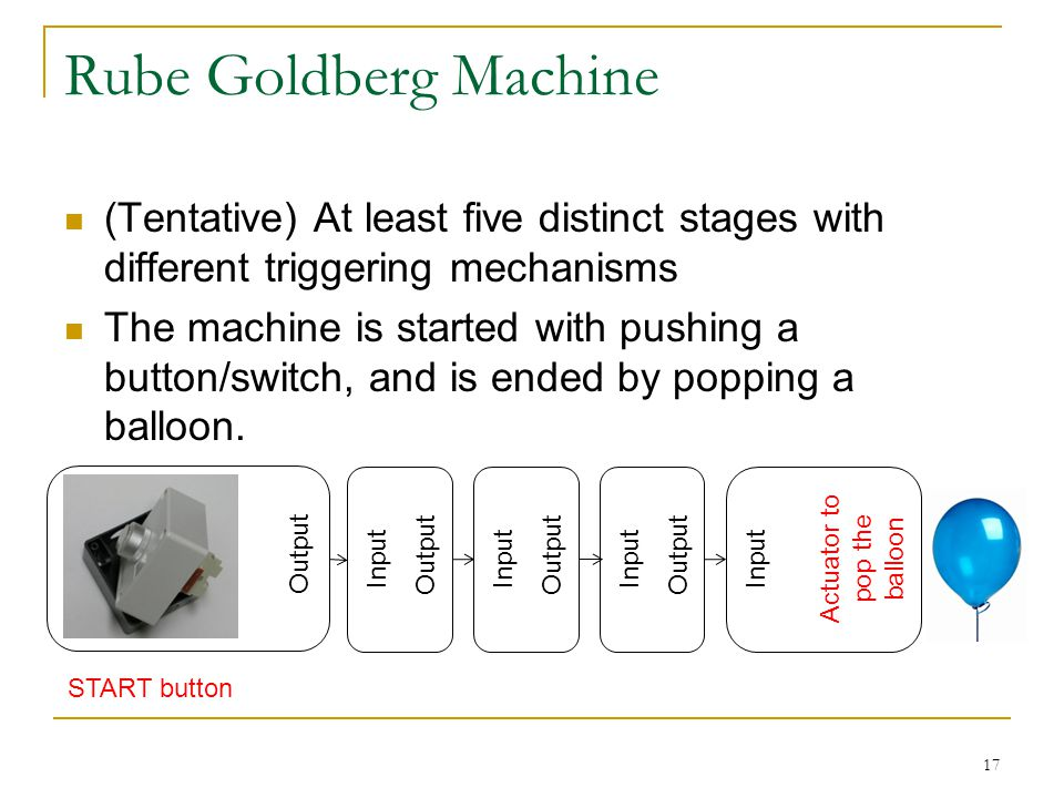 Rube Goldberg Machine (Tentative) At least five distinct stages with different triggering mechanisms The machine is started with pushing a button/switch, and is ended by popping a balloon.