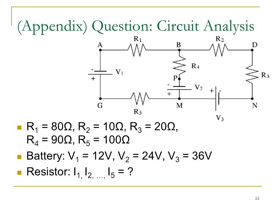 33 R 1 = 80Ω, R 2 = 10Ω, R 3 = 20Ω, R 4 = 90Ω, R 5 = 100Ω Battery: V 1 = 12V, V 2 = 24V, V 3 = 36V Resistor: I 1, I 2, …, I 5 = ? (Appendix) Question: