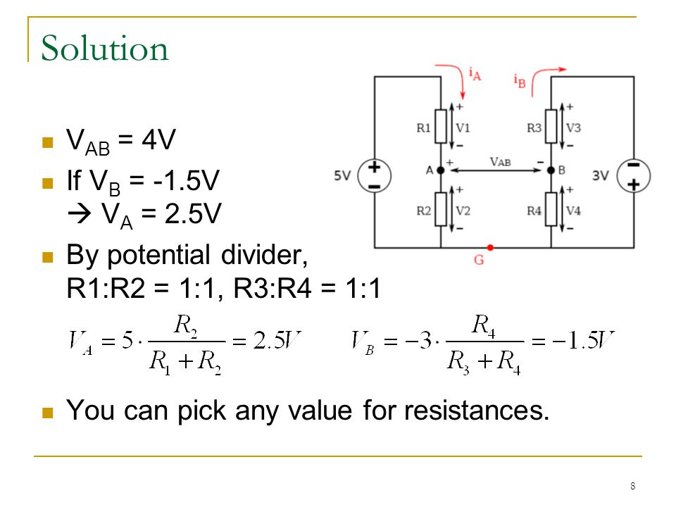 8 Solution V AB = 4V If V B = -1.5V  V A = 2.5V By potential divider, R1:R2 = 1:1, R3:R4 = 1:1 You can pick any value for resistances.