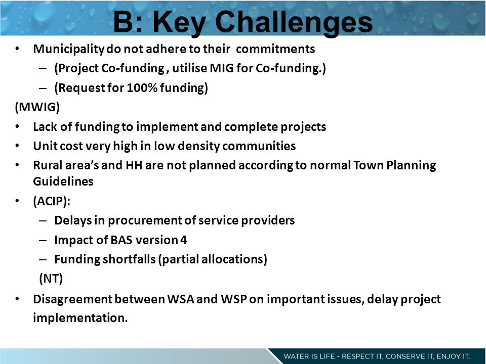 B: Key Challenges Municipality do not adhere to their commitments – (Project Co-funding, utilise MIG for Co-funding.) – (Request for 100% funding) (MWIG) Lack of funding to implement and complete projects Unit cost very high in low density communities Rural area's and HH are not planned according to normal Town Planning Guidelines (ACIP): – Delays in procurement of service providers – Impact of BAS version 4 – Funding shortfalls (partial allocations) (NT) Disagreement between WSA and WSP on important issues, delay project implementation.