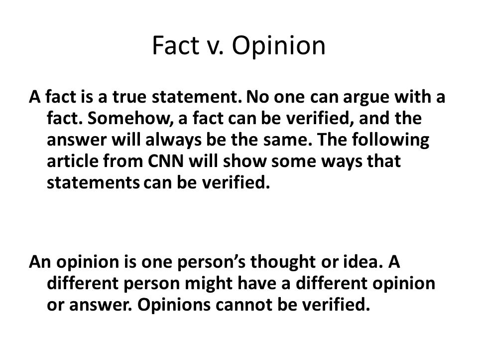 Fact v.Opinion A fact is a true statement. No one can argue with a fact.