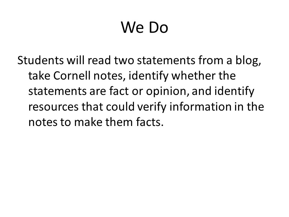We Do Students will read two statements from a blog, take Cornell notes, identify whether the statements are fact or opinion, and identify resources that could verify information in the notes to make them facts.