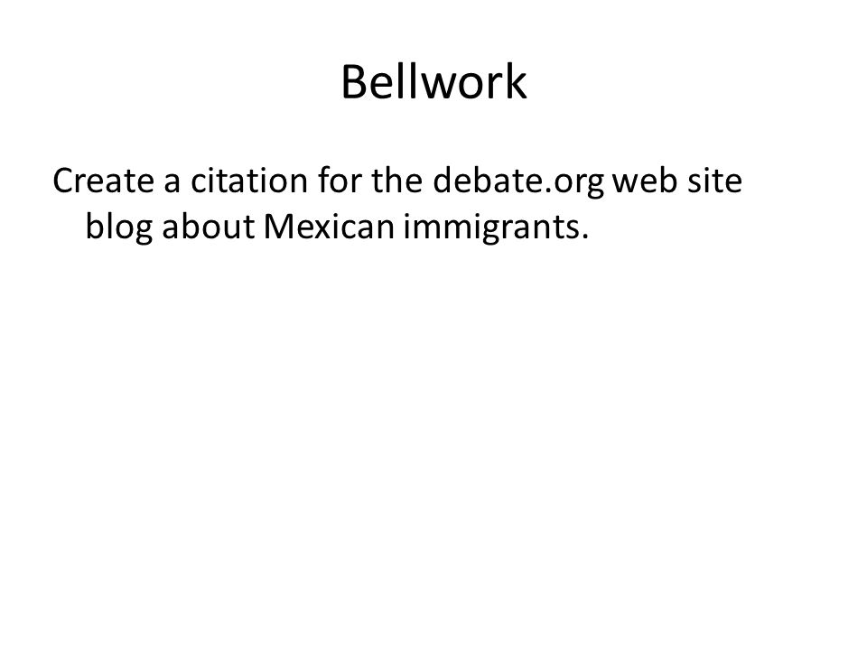 Bellwork Create a citation for the debate.org web site blog about Mexican immigrants.