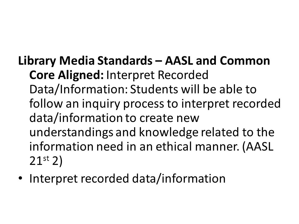Library Media Standards – AASL and Common Core Aligned: Interpret Recorded Data/Information: Students will be able to follow an inquiry process to interpret recorded data/information to create new understandings and knowledge related to the information need in an ethical manner.