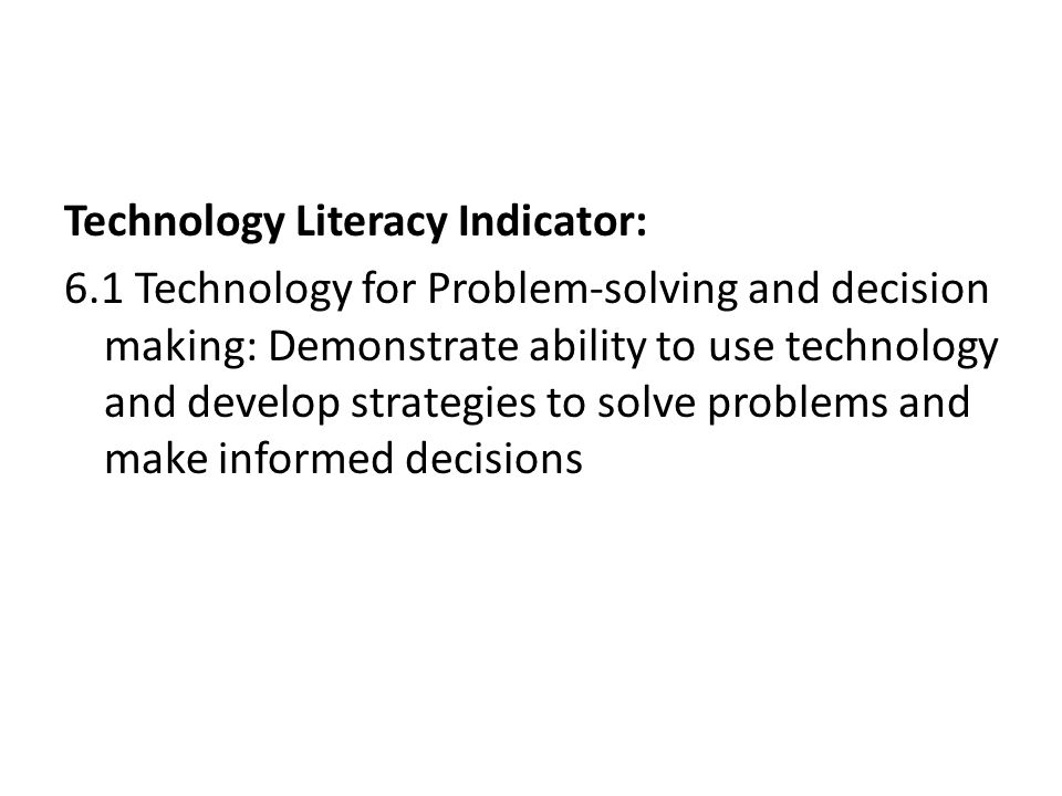 Technology Literacy Indicator: 6.1 Technology for Problem-solving and decision making: Demonstrate ability to use technology and develop strategies to solve problems and make informed decisions