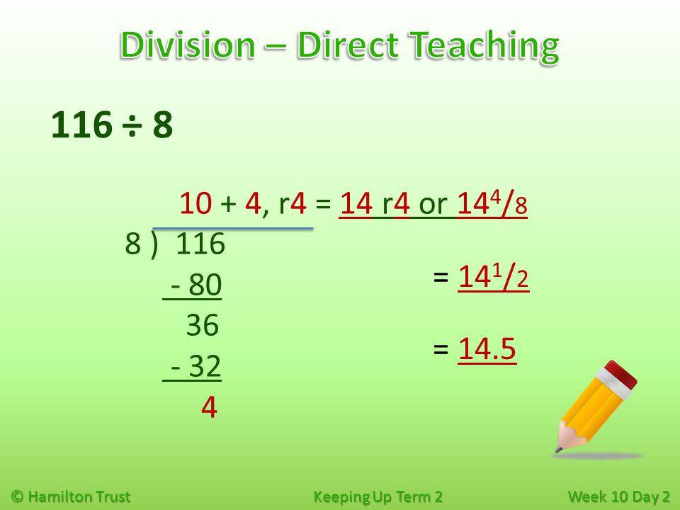 © Hamilton Trust Keeping Up Term 2 Week 10 Day 2 116 ÷ 8 10 + 4, r4 = 14 r4 or 14 4 / 8 8 ) 116 - 80 36 - 32 4 = 14 1 / 2 = 14.5