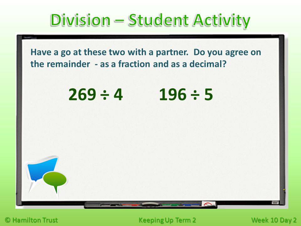 © Hamilton Trust Keeping Up Term 2 Week 10 Day 2 269 ÷ 4 Have a go at these two with a partner. Do you agree on the remainder - as a fraction and as a