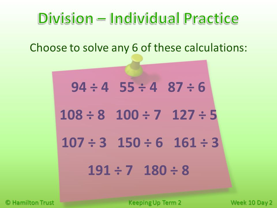 Choose to solve any 6 of these calculations: © Hamilton Trust Keeping Up Term 2 Week 10 Day 2 94 ÷ 4 55 ÷ 4 87 ÷ 6 108 ÷ 8 100 ÷ 7 127 ÷ 5 107 ÷ 3 150
