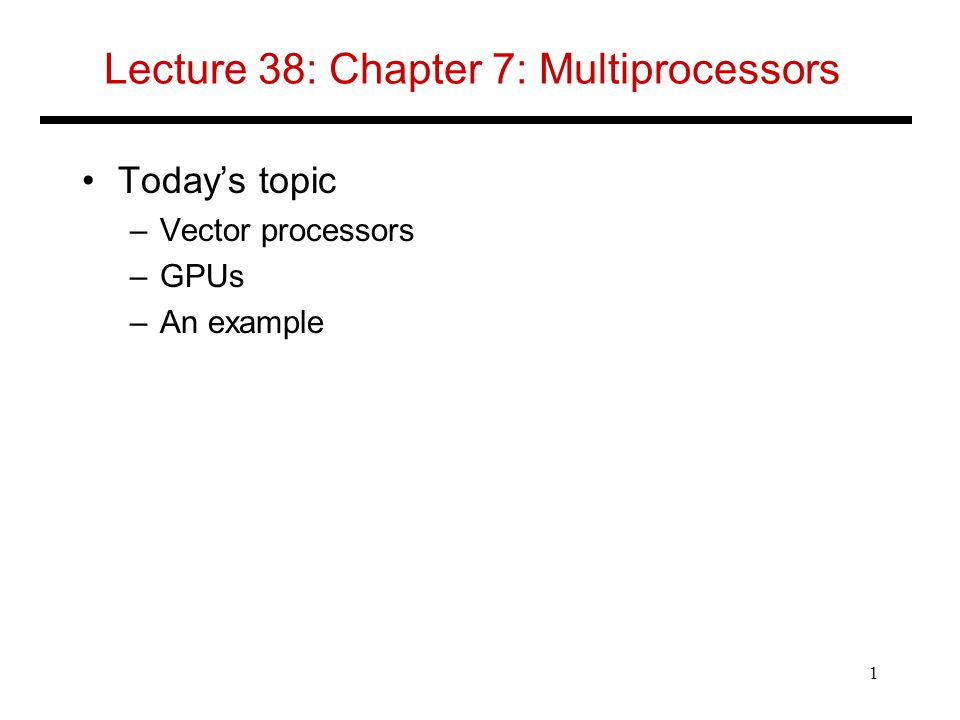 Lecture 38: Chapter 7: Multiprocessors Today's topic –Vector processors –GPUs –An example 1