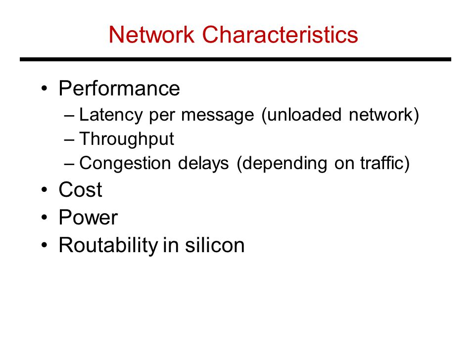 Network Characteristics Performance –Latency per message (unloaded network) –Throughput –Congestion delays (depending on traffic) Cost Power Routabili
