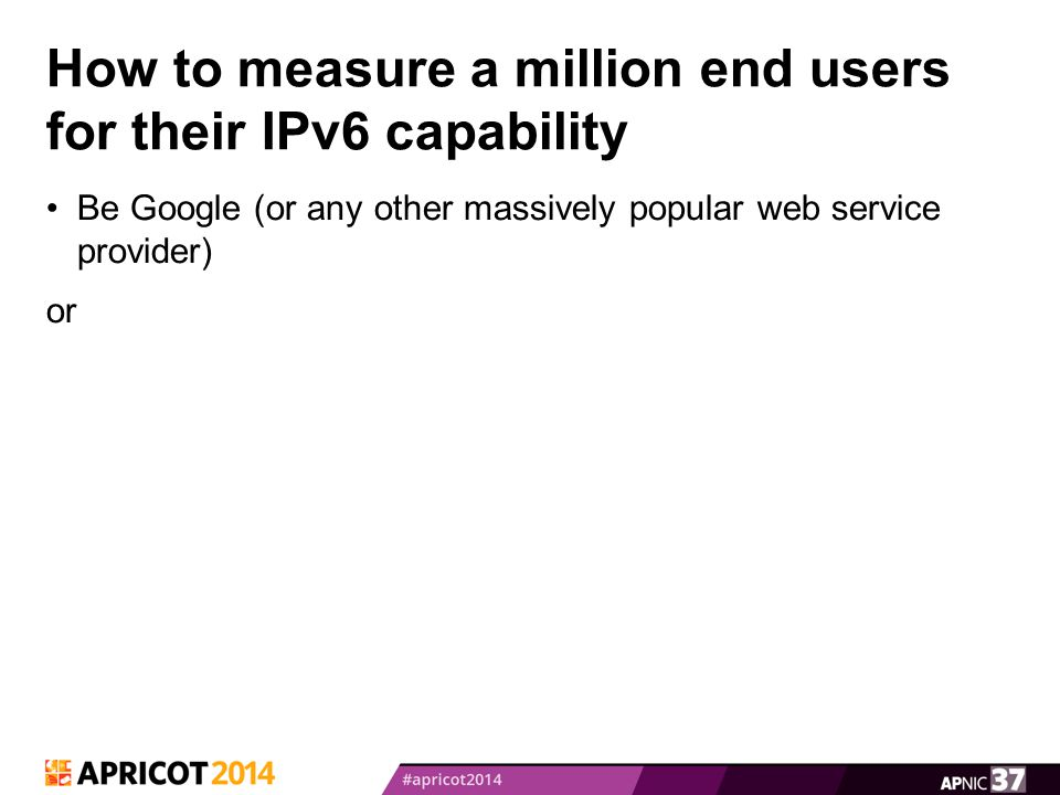 How to measure a million end users for their IPv6 capability Be Google (or any other massively popular web service provider) or