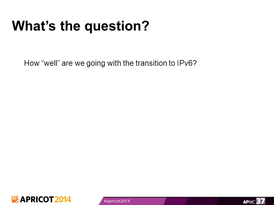 What's the question? How well are we going with the transition to IPv6?