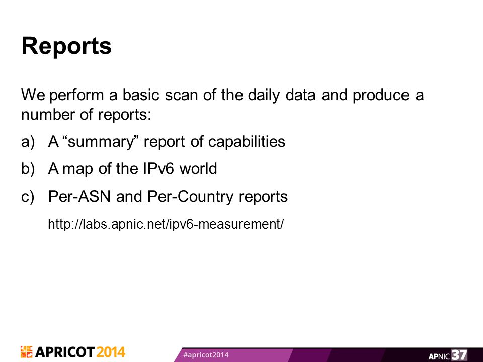 Reports We perform a basic scan of the daily data and produce a number of reports: a)A summary report of capabilities b)A map of the IPv6 world c)Per-ASN and Per-Country reports http://labs.apnic.net/ipv6-measurement/