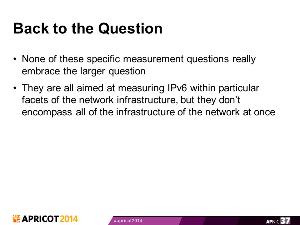 Back to the Question None of these specific measurement questions really embrace the larger question They are all aimed at measuring IPv6 within parti