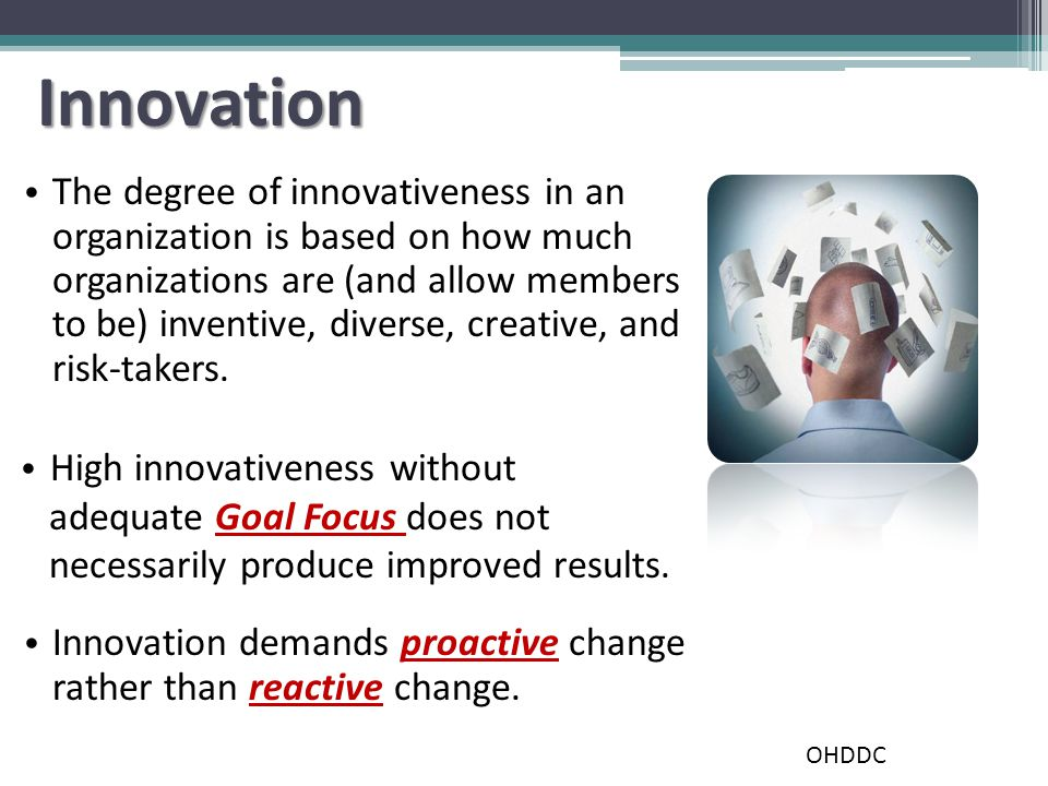 Innovation The degree of innovativeness in an organization is based on how much organizations are (and allow members to be) inventive, diverse, creative, and risk-takers.