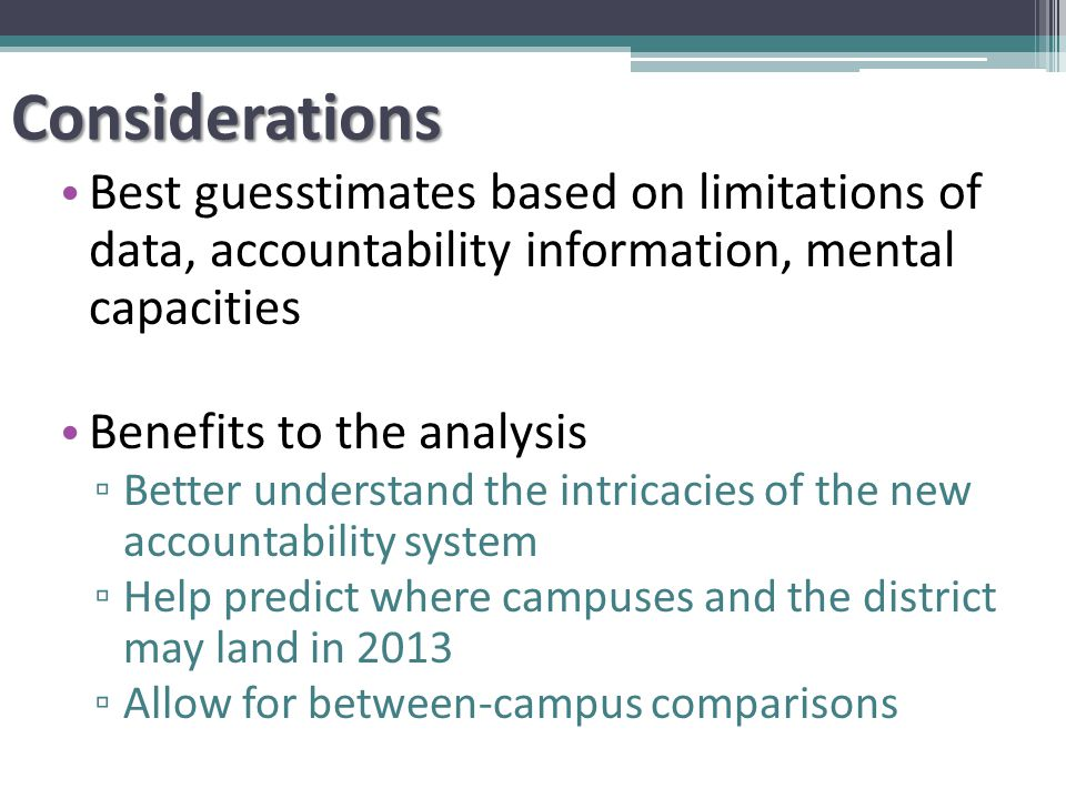 Considerations Best guesstimates based on limitations of data, accountability information, mental capacities Benefits to the analysis ▫ Better understand the intricacies of the new accountability system ▫ Help predict where campuses and the district may land in 2013 ▫ Allow for between-campus comparisons