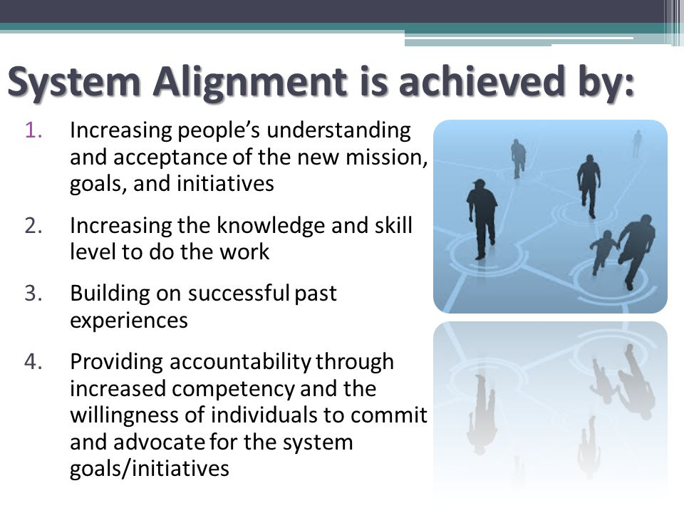 System Alignment is achieved by: 1.Increasing people's understanding and acceptance of the new mission, goals, and initiatives 2.Increasing the knowledge and skill level to do the work 3.Building on successful past experiences 4.Providing accountability through increased competency and the willingness of individuals to commit and advocate for the system goals/initiatives