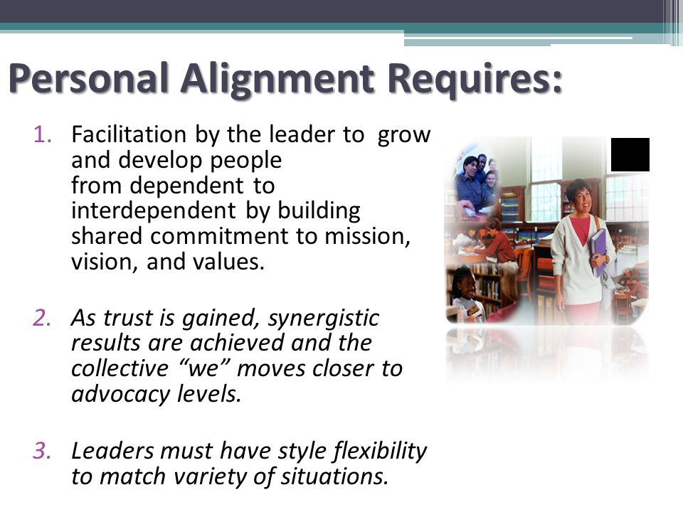 Personal Alignment Requires: 1.Facilitation by the leader to grow and develop people from dependent to interdependent by building shared commitment to mission, vision, and values.