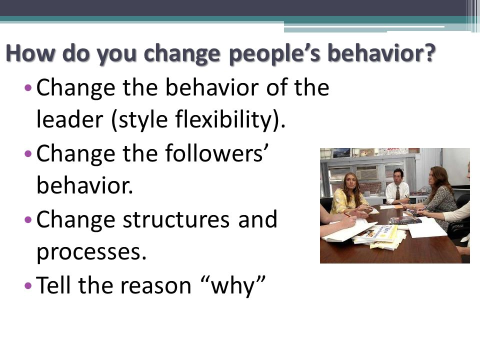 How do you change people's behavior. Change the behavior of the leader (style flexibility).