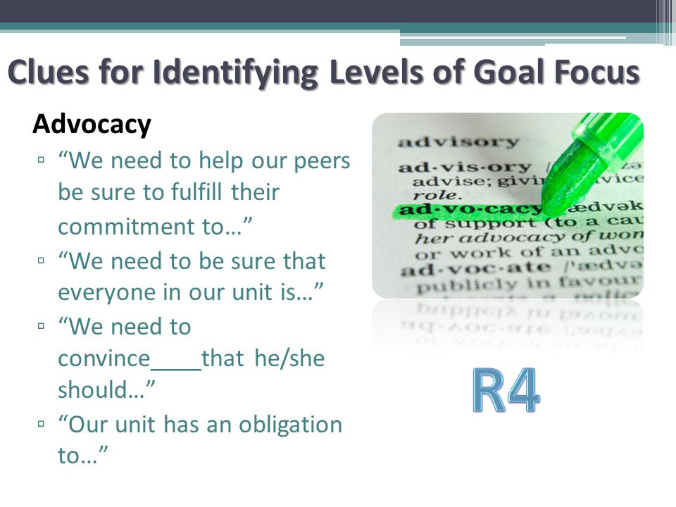 Advocacy ▫ We need to help our peers be sure to fulfill their commitment to… ▫ We need to be sure that everyone in our unit is… ▫ We need to convince____that he/she should… ▫ Our unit has an obligation to… Clues for Identifying Levels of Goal Focus