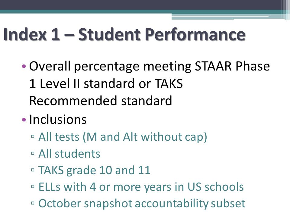 Index 1 – Student Performance Overall percentage meeting STAAR Phase 1 Level II standard or TAKS Recommended standard Inclusions ▫ All tests (M and Alt without cap) ▫ All students ▫ TAKS grade 10 and 11 ▫ ELLs with 4 or more years in US schools ▫ October snapshot accountability subset