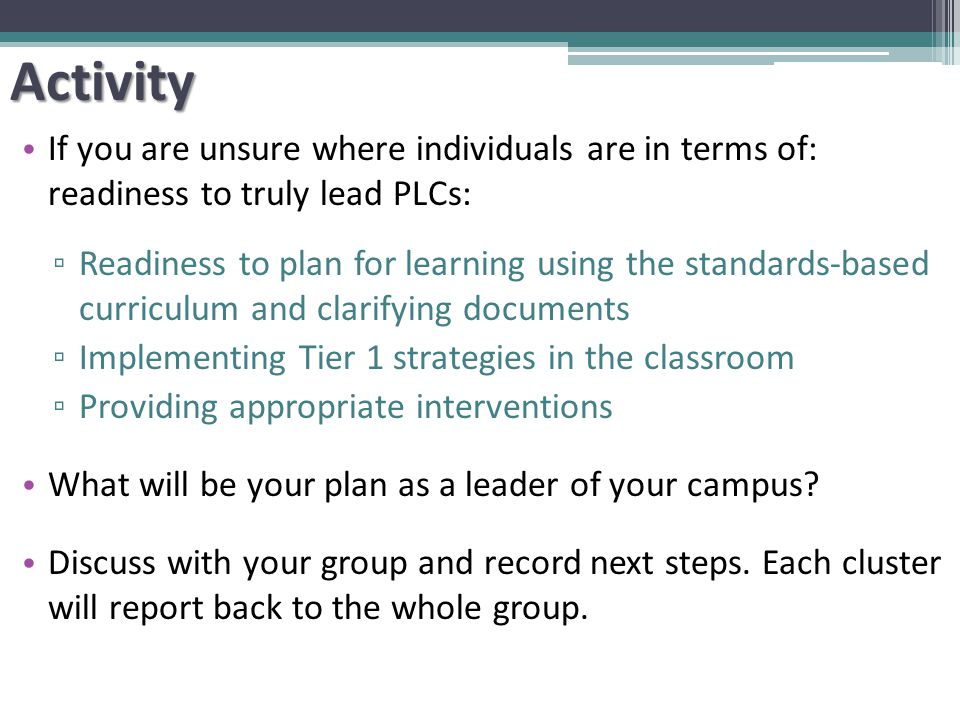 If you are unsure where individuals are in terms of: readiness to truly lead PLCs: ▫ Readiness to plan for learning using the standards-based curriculum and clarifying documents ▫ Implementing Tier 1 strategies in the classroom ▫ Providing appropriate interventions What will be your plan as a leader of your campus.