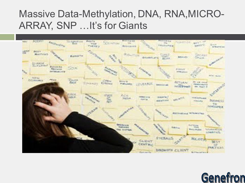 Massive Data-Methylation, DNA, RNA,MICRO- ARRAY, SNP …It's for Giants