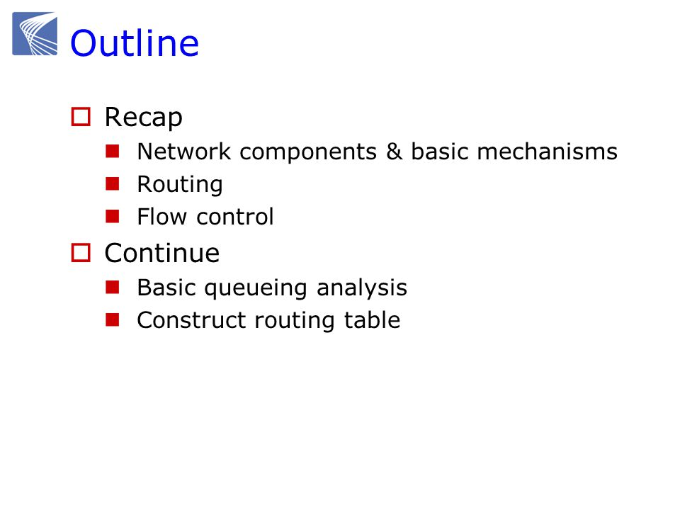 Outline  Recap Network components & basic mechanisms Routing Flow control  Continue Basic queueing analysis Construct routing table