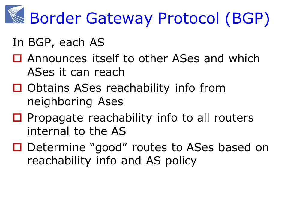 Border Gateway Protocol (BGP) In BGP, each AS  Announces itself to other ASes and which ASes it can reach  Obtains ASes reachability info from neighboring Ases  Propagate reachability info to all routers internal to the AS  Determine good routes to ASes based on reachability info and AS policy