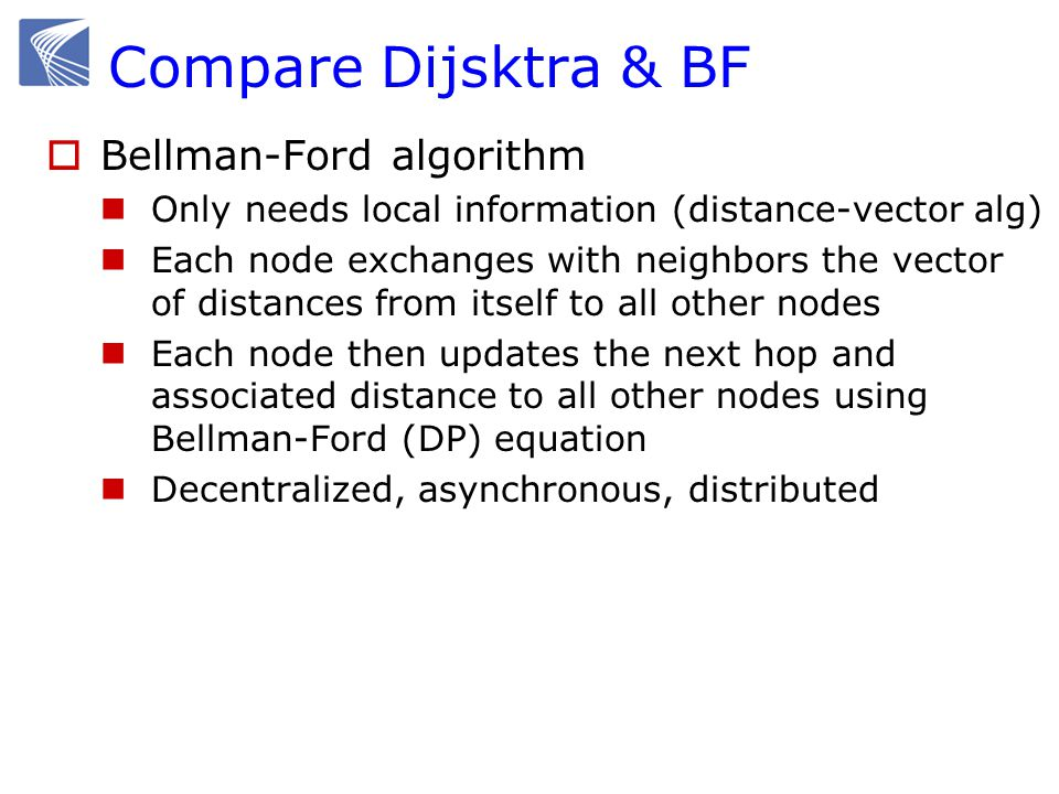 Compare Dijsktra & BF  Bellman-Ford algorithm Only needs local information (distance-vector alg) Each node exchanges with neighbors the vector of distances from itself to all other nodes Each node then updates the next hop and associated distance to all other nodes using Bellman-Ford (DP) equation Decentralized, asynchronous, distributed