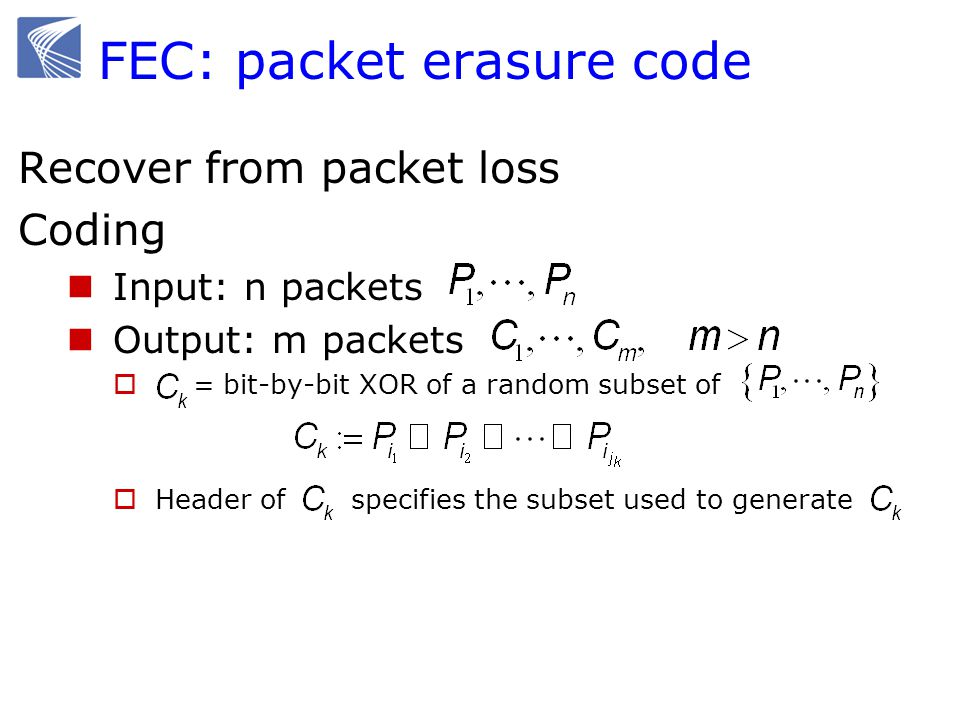 FEC: packet erasure code Recover from packet loss Coding Input: n packets Output: m packets  = bit-by-bit XOR of a random subset of  Header of specifies the subset used to generate