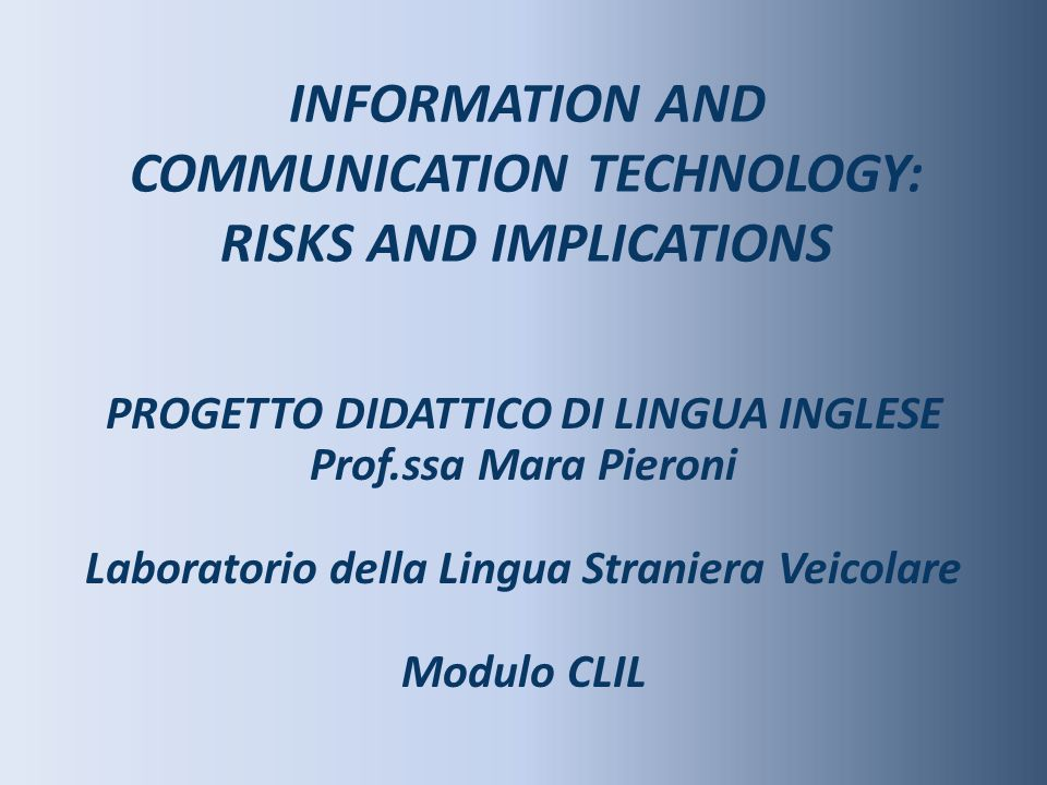 INFORMATION AND COMMUNICATION TECHNOLOGY: RISKS AND IMPLICATIONS PROGETTO DIDATTICO DI LINGUA INGLESE Prof.ssa Mara Pieroni Laboratorio della Lingua S