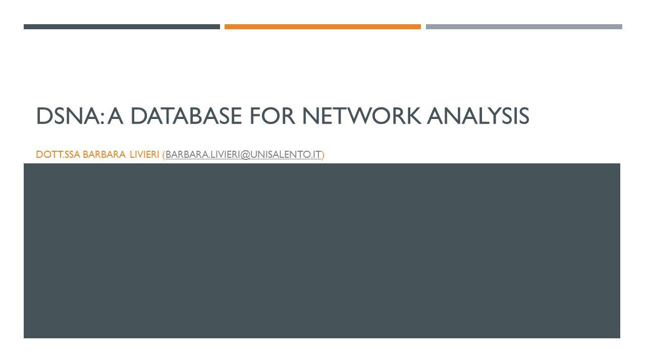 DSNA: A DATABASE FOR NETWORK ANALYSIS DOTT.SSA BARBARA LIVIERI (BARBARA.LIVIERI@UNISALENTO.IT)BARBARA.LIVIERI@UNISALENTO.IT