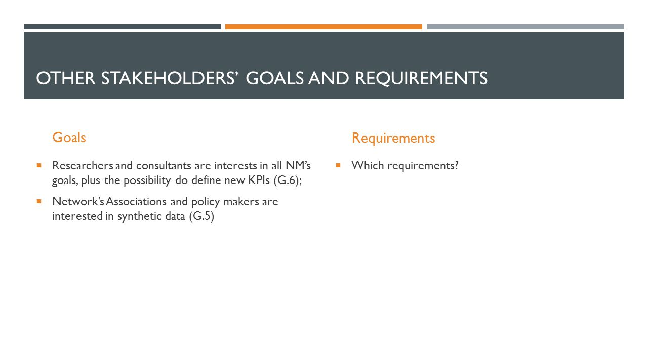 OTHER STAKEHOLDERS' GOALS AND REQUIREMENTS Goals  Researchers and consultants are interests in all NM's goals, plus the possibility do define new KPIs (G.6);  Network's Associations and policy makers are interested in synthetic data (G.5) Requirements  Which requirements?