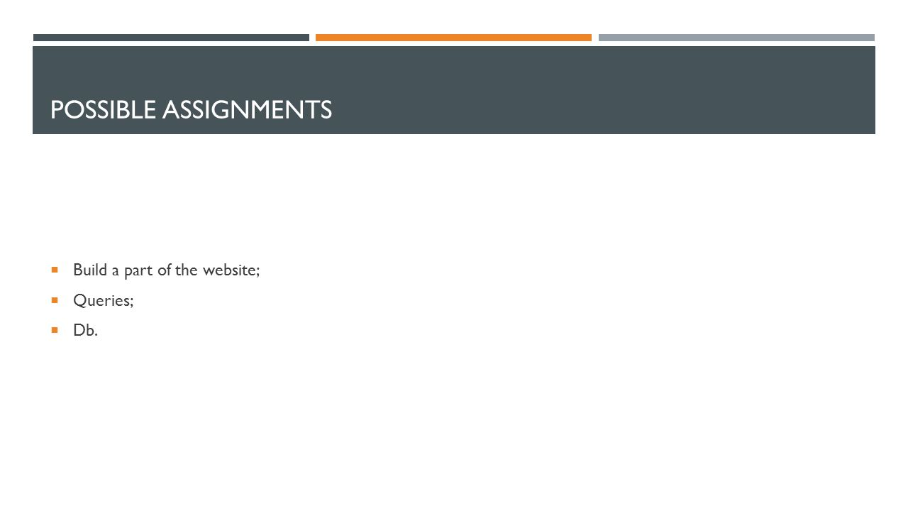 POSSIBLE ASSIGNMENTS  Build a part of the website;  Queries;  Db.