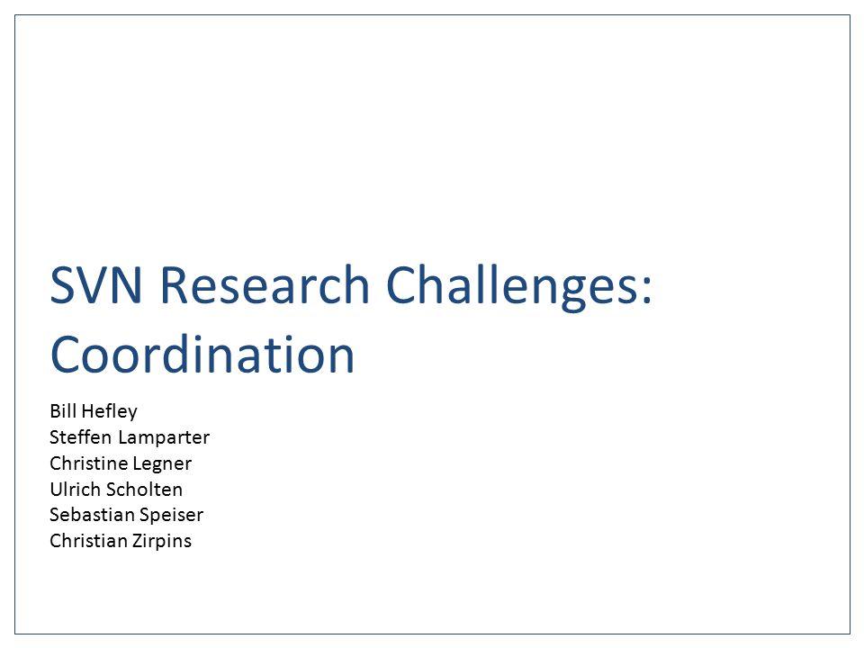 SVN Research Challenges: Coordination Bill Hefley Steffen Lamparter Christine Legner Ulrich Scholten Sebastian Speiser Christian Zirpins