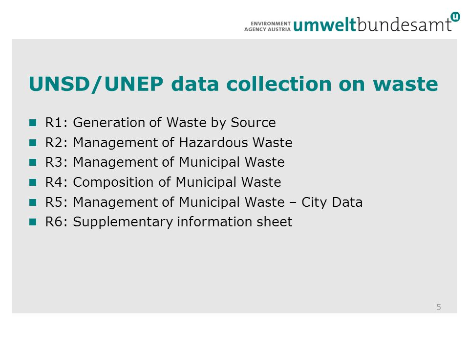 UNSD/UNEP data collection on waste 5 R1: Generation of Waste by Source R2: Management of Hazardous Waste R3: Management of Municipal Waste R4: Composition of Municipal Waste R5: Management of Municipal Waste – City Data R6: Supplementary information sheet