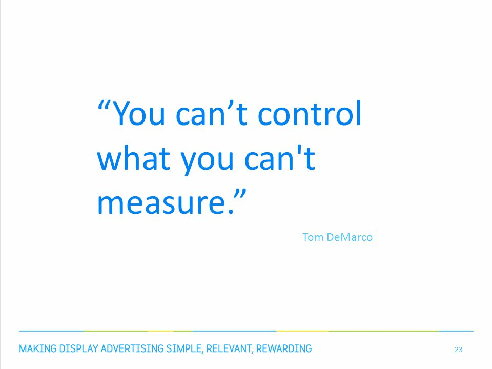 23 You can't control what you can t measure. Tom DeMarco