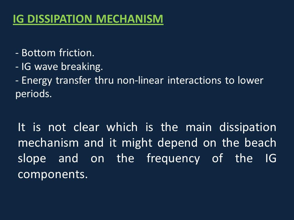 IG DISSIPATION MECHANISM - Bottom friction. - IG wave breaking. - Energy transfer thru non-linear interactions to lower periods. It is not clear which