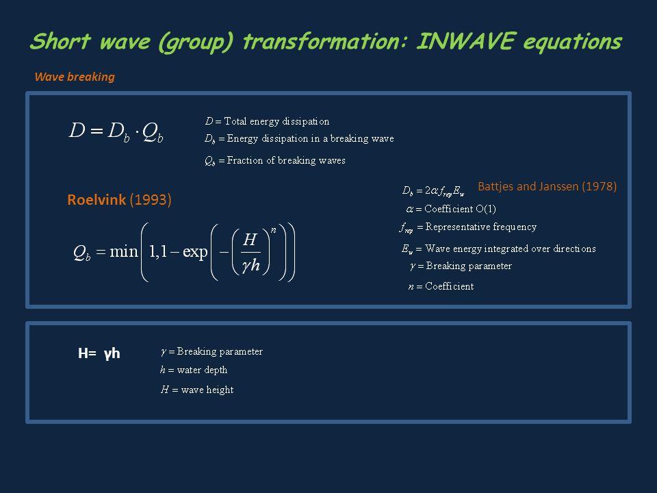 Roelvink (1993) H= γh Battjes and Janssen (1978) Short wave (group) transformation: INWAVE equations Wave breaking