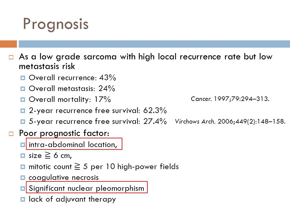 Prognosis  As a low grade sarcoma with high local recurrence rate but low metastasis risk  Overall recurrence: 43%  Overall metastasis: 24%  Overa