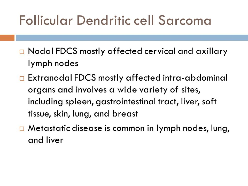 Follicular Dendritic cell Sarcoma  Nodal FDCS mostly affected cervical and axillary lymph nodes  Extranodal FDCS mostly affected intra-abdominal org